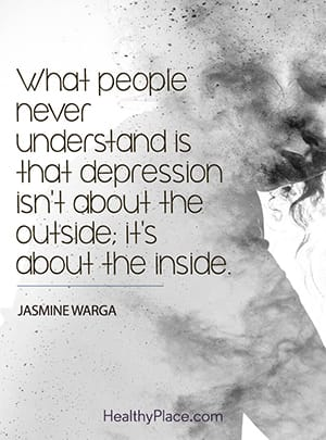 What people never understand is that depression isn't about the outside; it's about the inside.