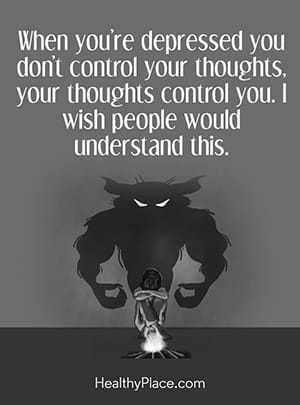 When you're depressed you don't control your thoughts, your thoughts control you. I wish people would understand this.