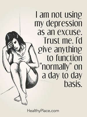 "I am not using my depression as an excuse. Trust me, I'd give anything to function ""normally"" on a day to day basis."