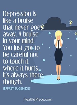 Depression is like a bruise that never goes away. A bruise in your mind. You just got to be careful not to touch it where it hurts. It's always there though.