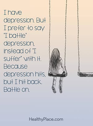 "I have depression. But I prefer to say ""I battle"" depression instead of ""I suffer"" with it. Because depression hits, but I hit back. Battle on."