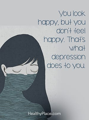 You look happy, but you don't feel happy. That's what depression does to you.
