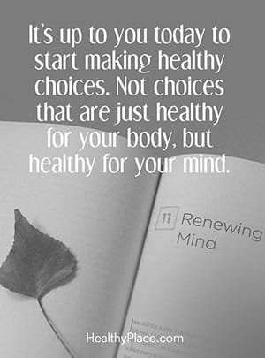 It's up to you today to start making healthy choices. Not choices that are just healthy for your body, but healthy for your mind.